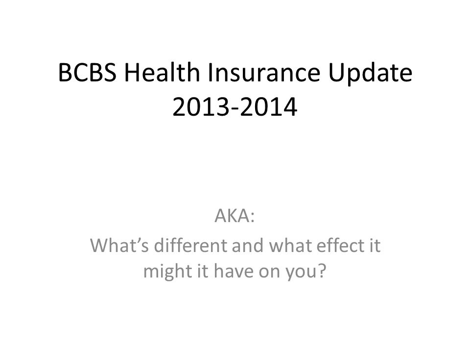 BCBS Health Insurance Update 2013-2014 AKA: Whats different and what effect it might it have on you