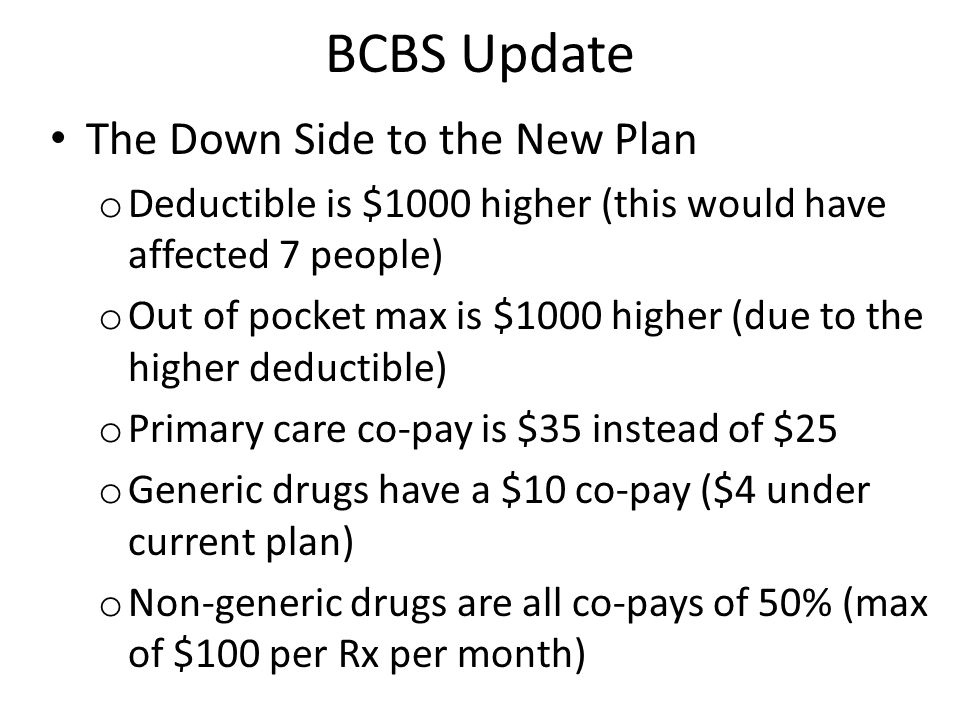 BCBS Update The Down Side to the New Plan o Deductible is $1000 higher (this would have affected 7 people) o Out of pocket max is $1000 higher (due to