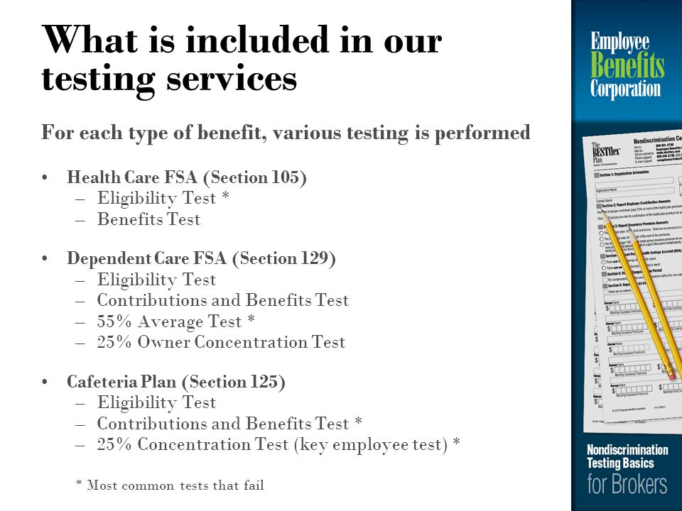 What is included in our testing services For each type of benefit, various testing is performed Health Care FSA (Section 105) –Eligibility Test * –Ben
