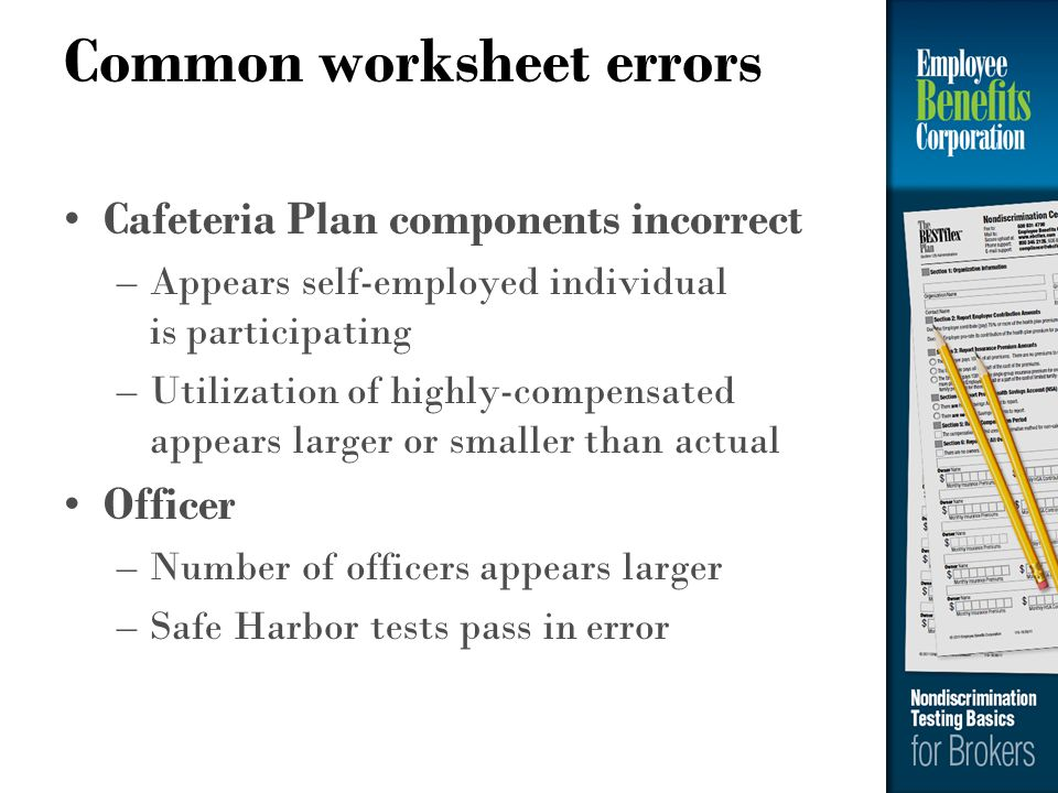 Common worksheet errors Cafeteria Plan components incorrect –Appears self-employed individual is participating –Utilization of highly-compensated appe