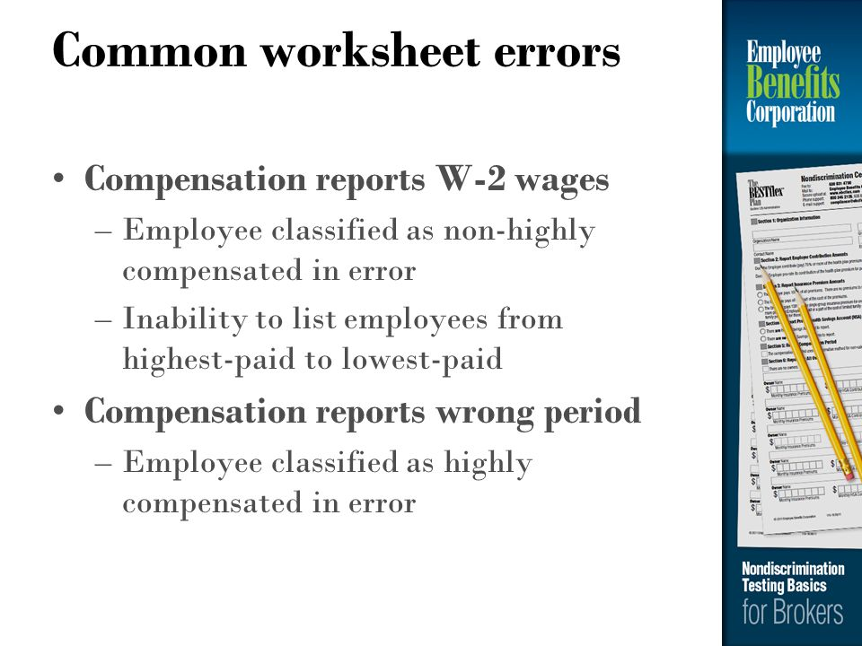Common worksheet errors Compensation reports W-2 wages –Employee classified as non-highly compensated in error –Inability to list employees from highe