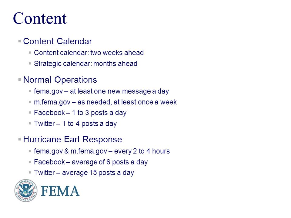 Presenters Name June 17, 2003 16 Content Content Calendar Content calendar: two weeks ahead Strategic calendar: months ahead Normal Operations fema.gov – at least one new message a day m.fema.gov – as needed, at least once a week Facebook – 1 to 3 posts a day Twitter – 1 to 4 posts a day Hurricane Earl Response fema.gov & m.fema.gov – every 2 to 4 hours Facebook – average of 6 posts a day Twitter – average 15 posts a day