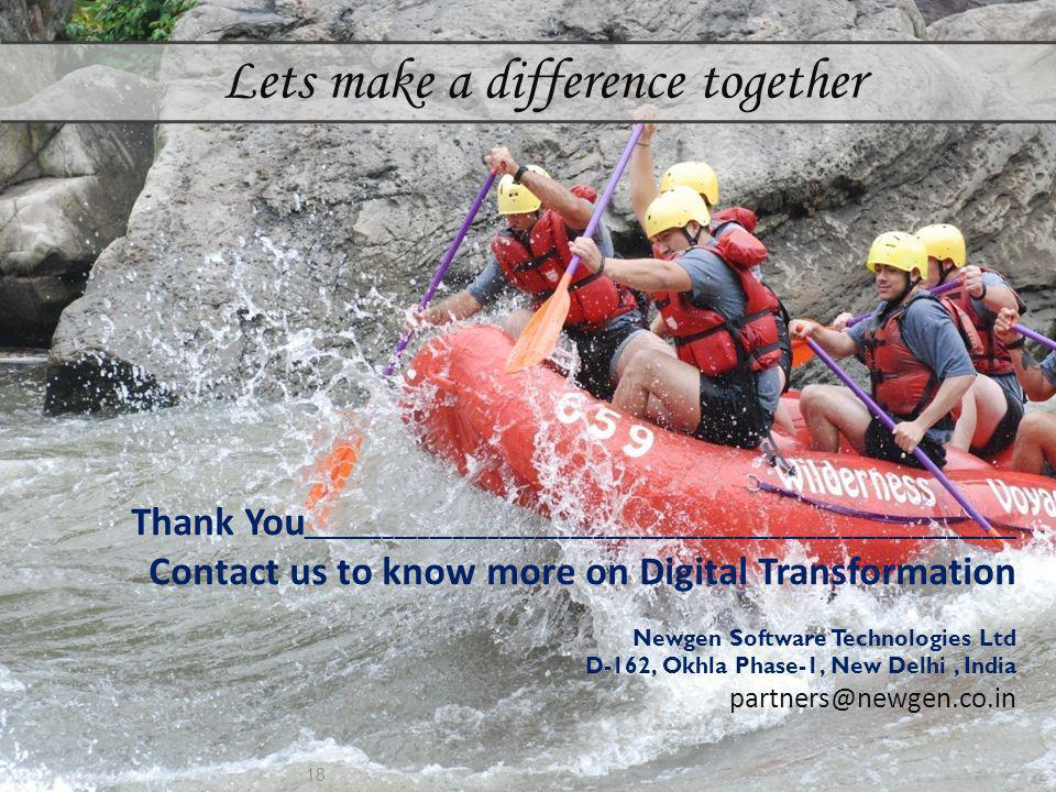 18 Lets make a difference together Thank You _____________________________________________________________ Contact us to know more on Digital Transformation Newgen Software Technologies Ltd D-162, Okhla Phase-1, New Delhi, India partners@newgen.co.in