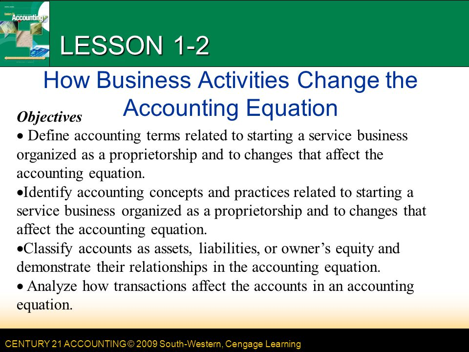 CENTURY 21 ACCOUNTING © 2009 South-Western, Cengage Learning LESSON 1-2 How Business Activities Change the Accounting Equation Objectives Define accou