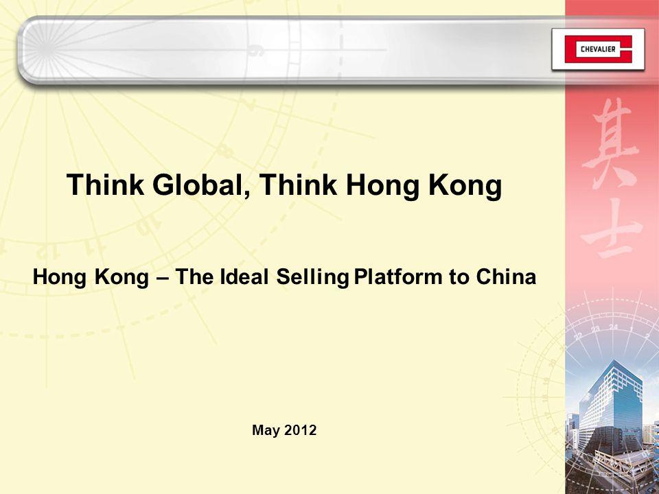 Think Global, Think Hong Kong Hong Kong – The Ideal Selling Platform to China May 2012