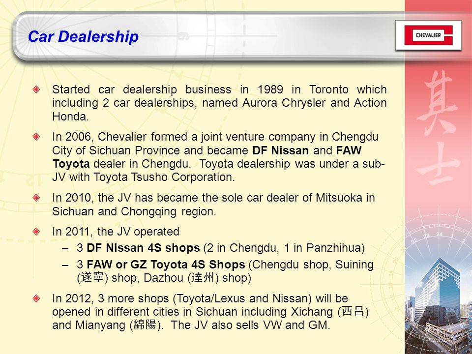 Started car dealership business in 1989 in Toronto which including 2 car dealerships, named Aurora Chrysler and Action Honda.