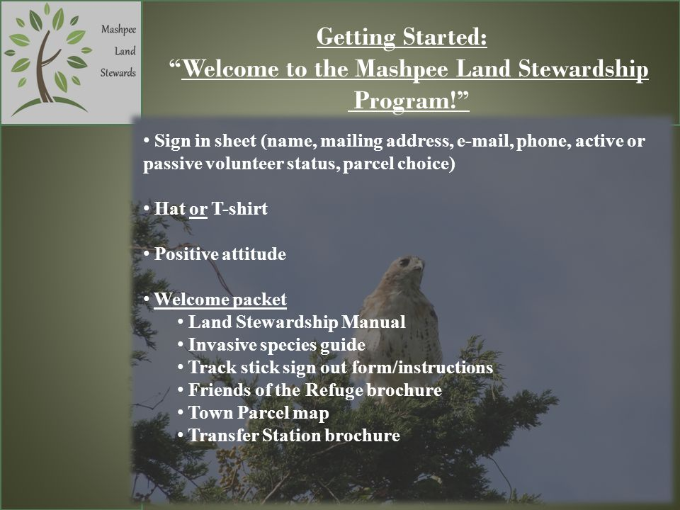 Getting Started: Welcome to the Mashpee Land Stewardship Program! Sign in sheet (name, mailing address, e-mail, phone, active or passive volunteer sta