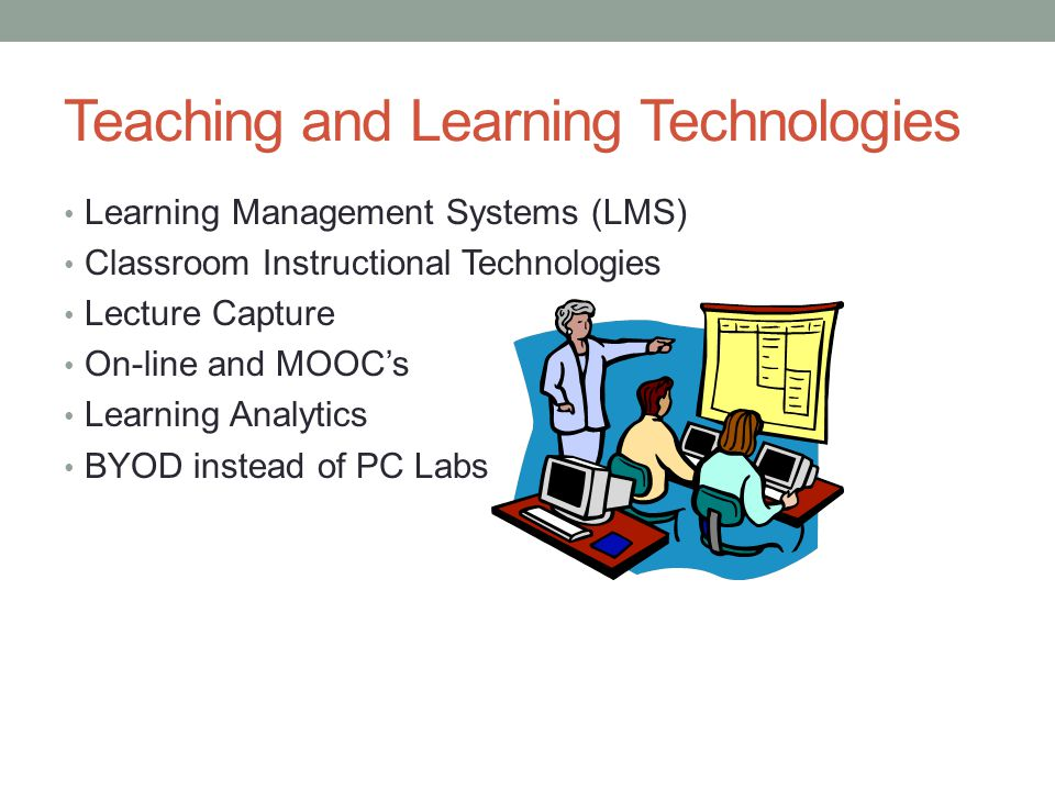 Teaching and Learning Technologies Learning Management Systems (LMS) Classroom Instructional Technologies Lecture Capture On-line and MOOCs Learning Analytics BYOD instead of PC Labs