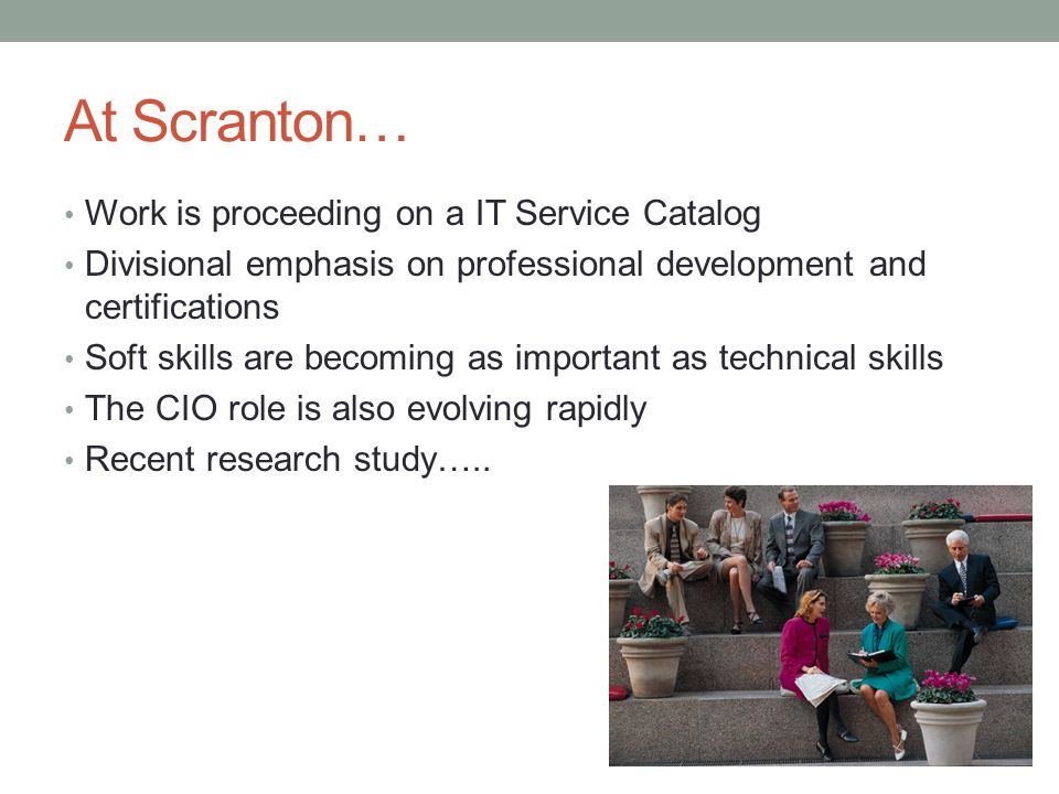 At Scranton… Work is proceeding on a IT Service Catalog Divisional emphasis on professional development and certifications Soft skills are becoming as important as technical skills The CIO role is also evolving rapidly Recent research study…..