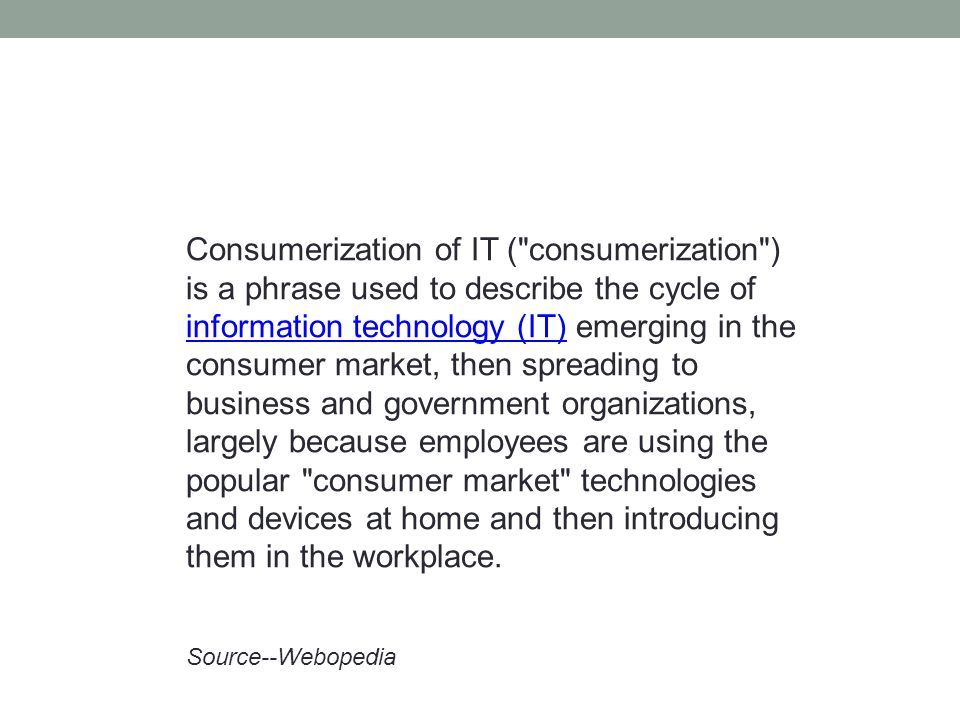 Consumerization of IT ( consumerization ) is a phrase used to describe the cycle of information technology (IT) emerging in the consumer market, then spreading to business and government organizations, largely because employees are using the popular consumer market technologies and devices at home and then introducing them in the workplace.