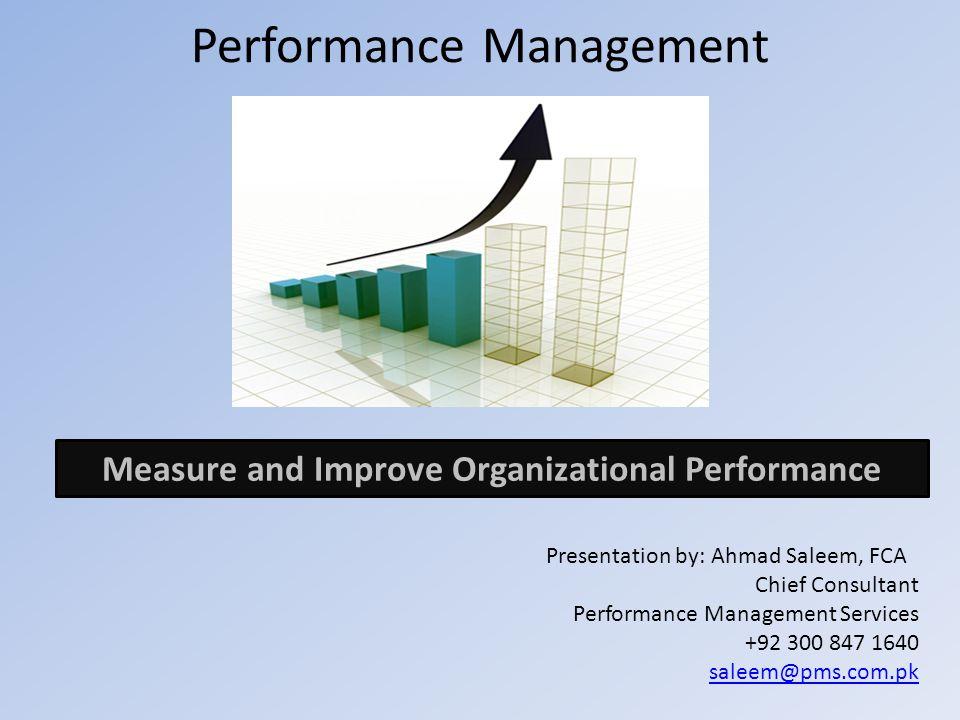Performance Management Presentation by: Ahmad Saleem, FCA Chief Consultant Performance Management Services +92 300 847 1640 saleem@pms.com.pk Measure