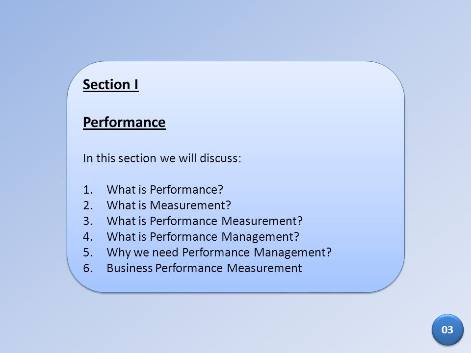Section I Performance In this section we will discuss: 1.What is Performance? 2.What is Measurement? 3.What is Performance Measurement? 4.What is Perf