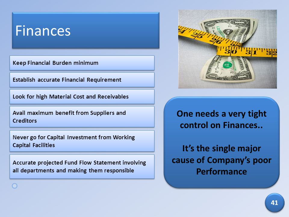 Finances One needs a very tight control on Finances.. Its the single major cause of Companys poor Performance One needs a very tight control on Financ