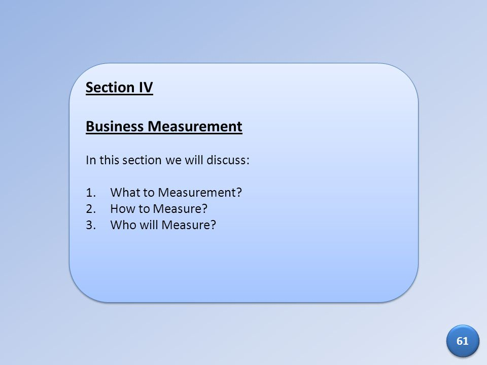 Section IV Business Measurement In this section we will discuss: 1.What to Measurement? 2.How to Measure? 3.Who will Measure? Section IV Business Meas