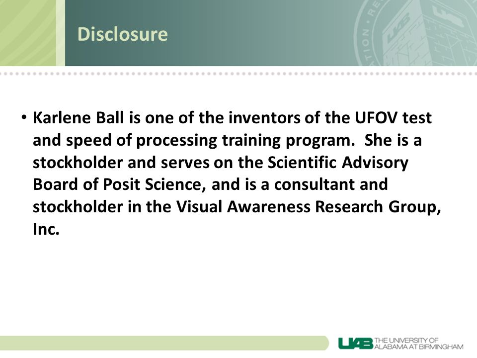 Disclosure Karlene Ball is one of the inventors of the UFOV test and speed of processing training program. She is a stockholder and serves on the Scie
