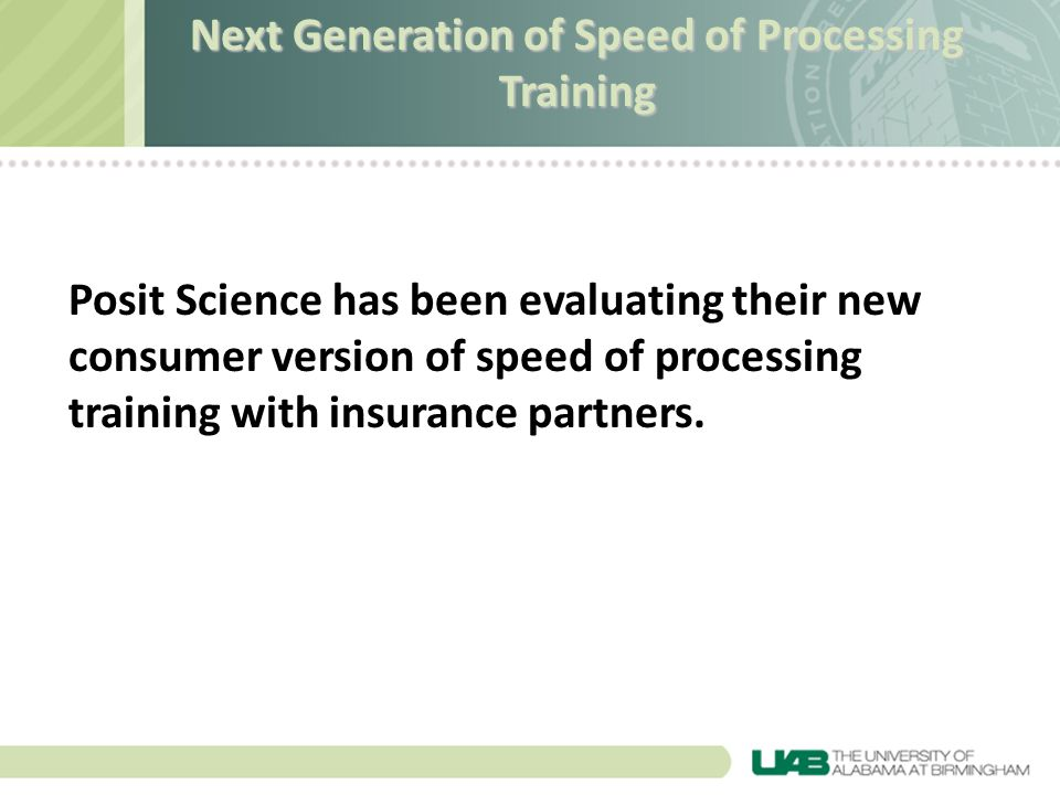 Posit Science has been evaluating their new consumer version of speed of processing training with insurance partners. Next Generation of Speed of Proc