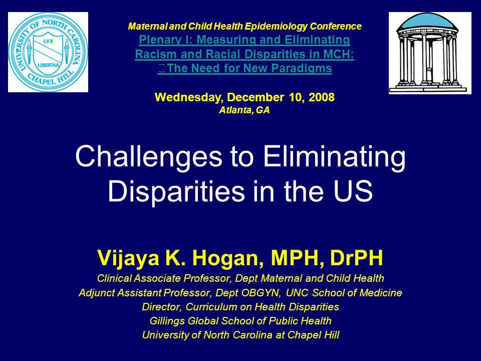 Challenges to Eliminating Disparities in the US Vijaya K. Hogan, MPH, DrPH Clinical Associate Professor, Dept Maternal and Child Health Adjunct Assist