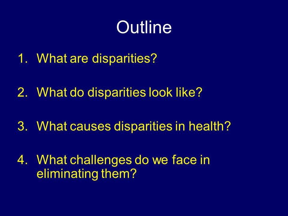 Outline 1.What are disparities? 2.What do disparities look like? 3.What causes disparities in health? 4.What challenges do we face in eliminating them