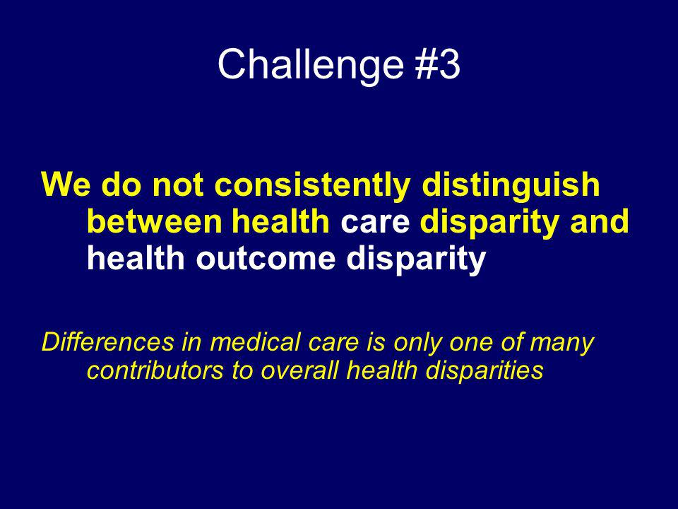 Challenge #3 We do not consistently distinguish between health care disparity and health outcome disparity Differences in medical care is only one of