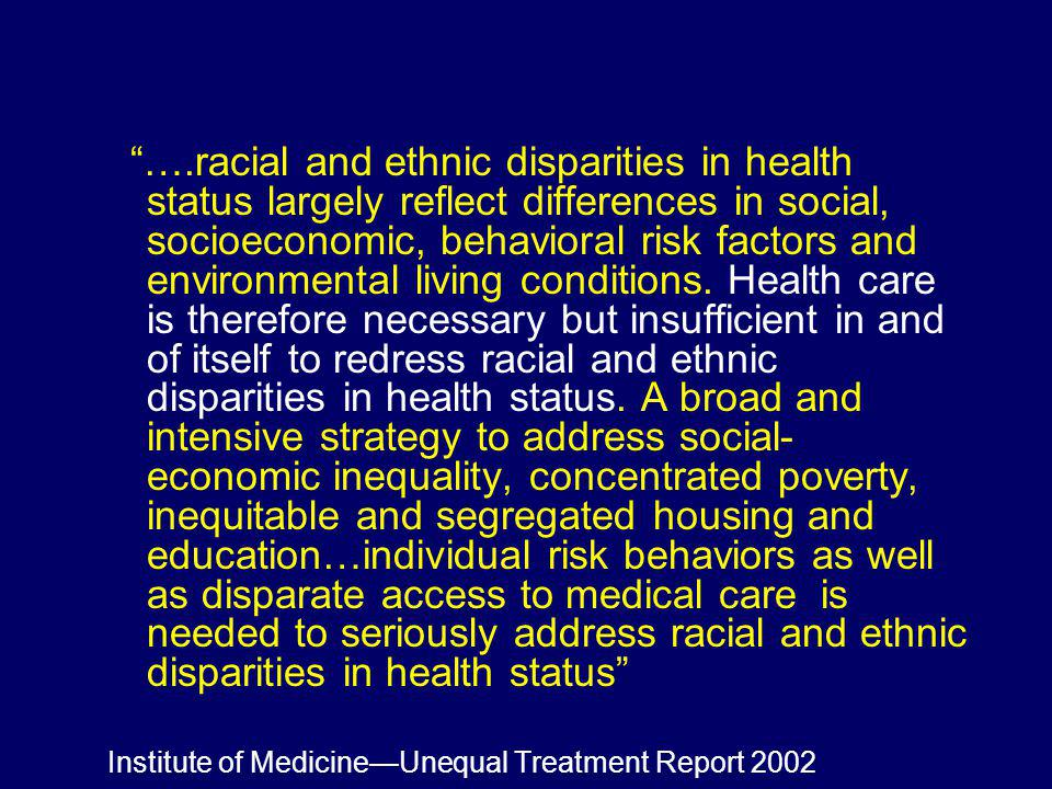 ….racial and ethnic disparities in health status largely reflect differences in social, socioeconomic, behavioral risk factors and environmental livin