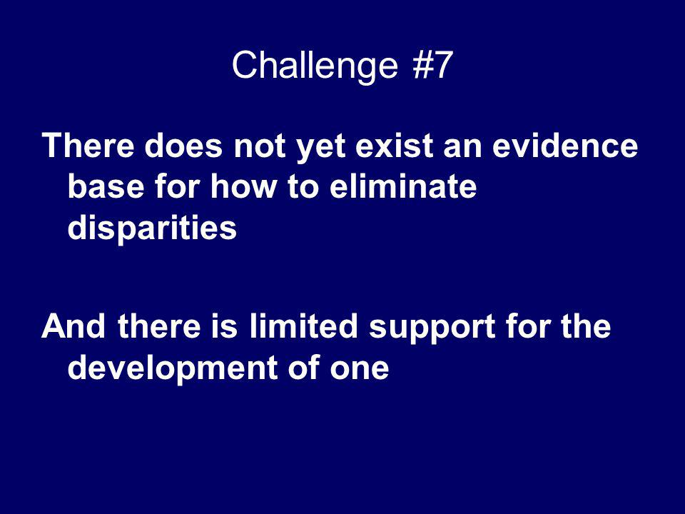 Challenge #7 There does not yet exist an evidence base for how to eliminate disparities And there is limited support for the development of one