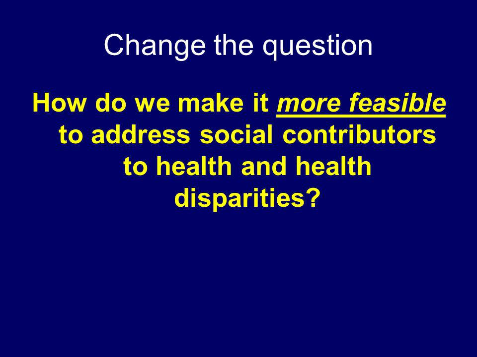 Change the question How do we make it more feasible to address social contributors to health and health disparities?