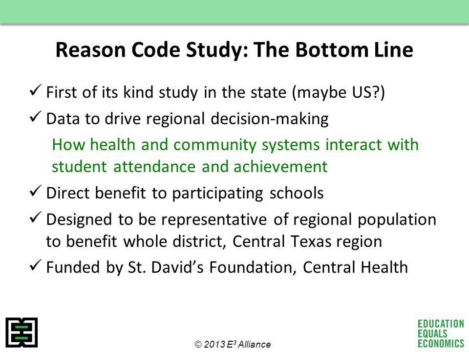 Reason Code Study: The Bottom Line First of its kind study in the state (maybe US ) Data to drive regional decision-making How health and community systems interact with student attendance and achievement Direct benefit to participating schools Designed to be representative of regional population to benefit whole district, Central Texas region Funded by St.