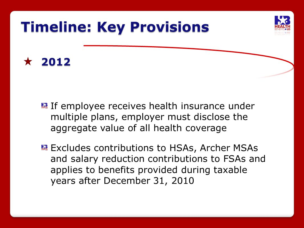 2012 If employee receives health insurance under multiple plans, employer must disclose the aggregate value of all health coverage Excludes contributions to HSAs, Archer MSAs and salary reduction contributions to FSAs and applies to benefits provided during taxable years after December 31, 2010 Timeline: Key Provisions