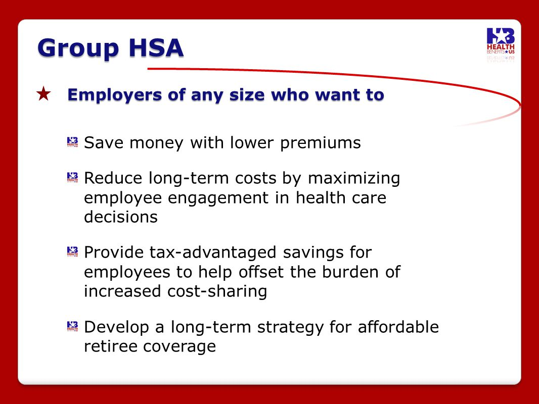 Group HSA Employers of any size who want to Save money with lower premiums Reduce long-term costs by maximizing employee engagement in health care decisions Provide tax-advantaged savings for employees to help offset the burden of increased cost-sharing Develop a long-term strategy for affordable retiree coverage