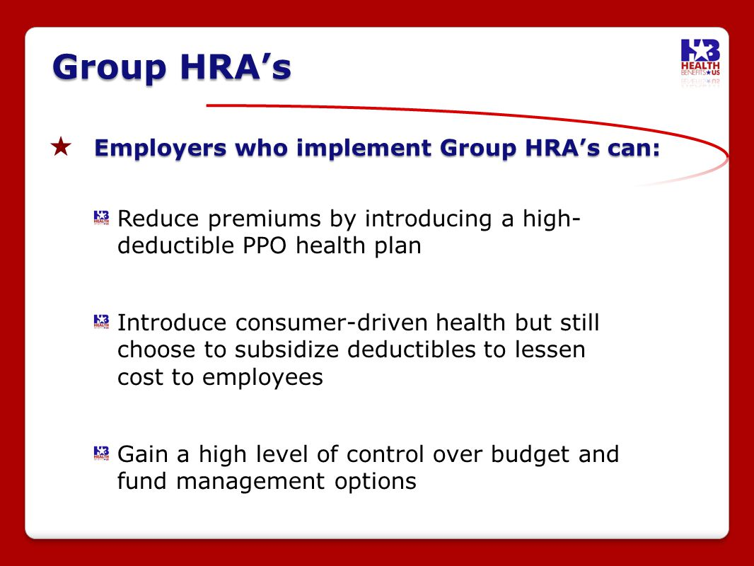 Employers who implement Group HRAs can: Reduce premiums by introducing a high- deductible PPO health plan Introduce consumer-driven health but still choose to subsidize deductibles to lessen cost to employees Gain a high level of control over budget and fund management options