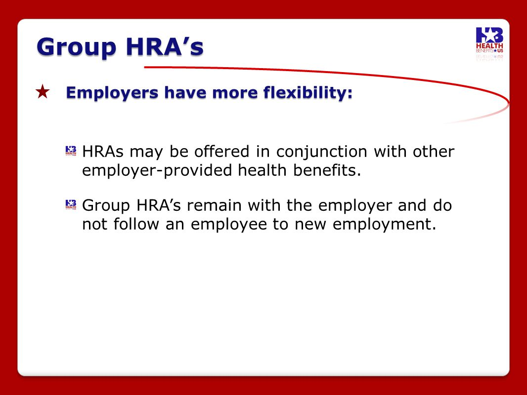 Employers have more flexibility: HRAs may be offered in conjunction with other employer-provided health benefits.
