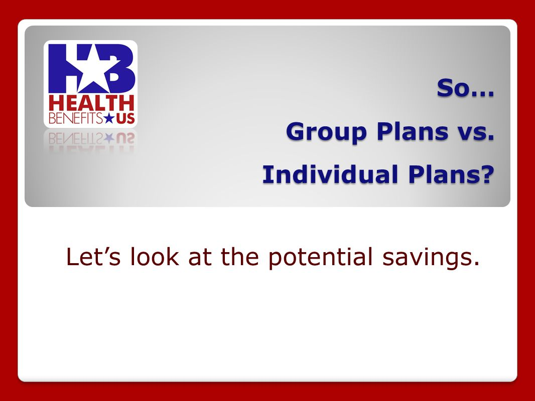 So… Group Plans vs. Individual Plans? Lets look at the potential savings.