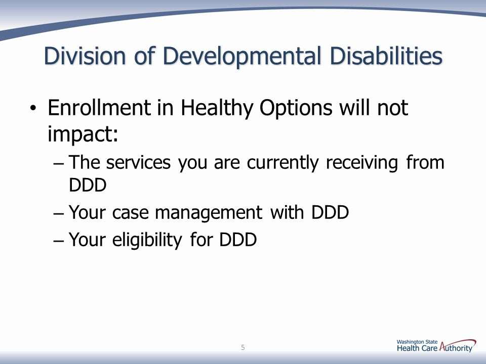 Division of Developmental Disabilities Enrollment in Healthy Options will not impact: – The services you are currently receiving from DDD – Your case