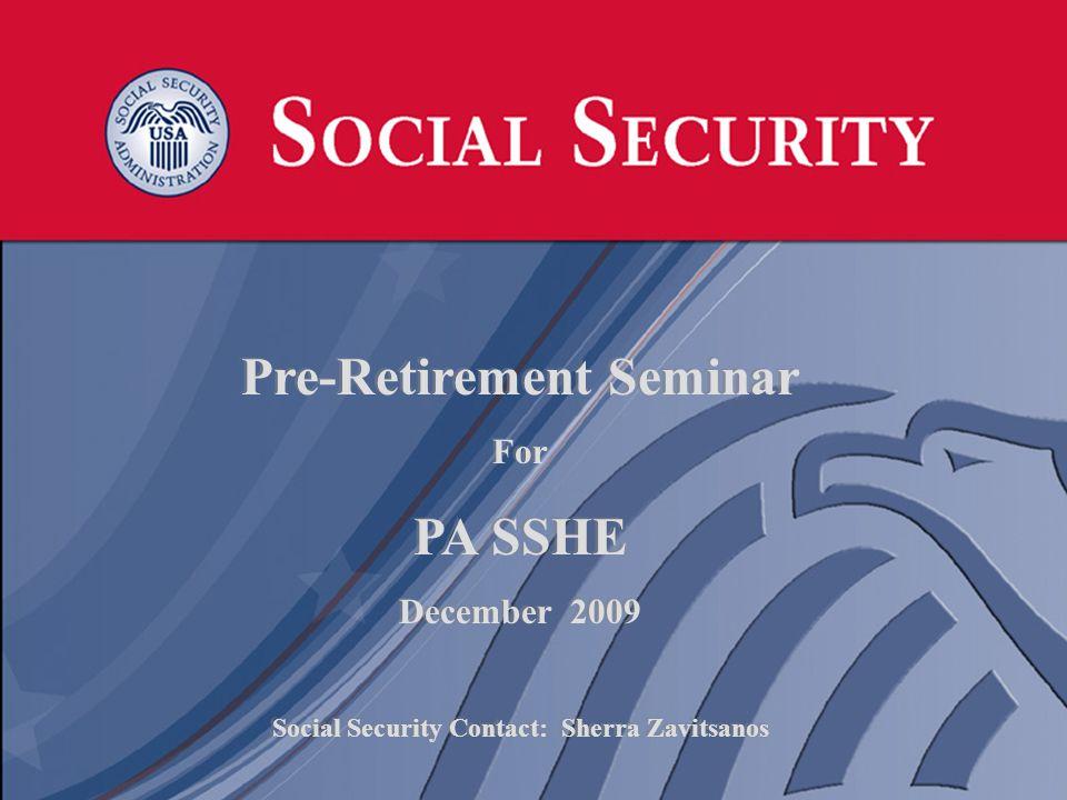 1 1 Pre-Retirement Seminar For PA SSHE December 2009 Social Security Contact: Sherra Zavitsanos Pre-Retirement Seminar For PA SSHE December 2009 Social Security Contact: Sherra Zavitsanos