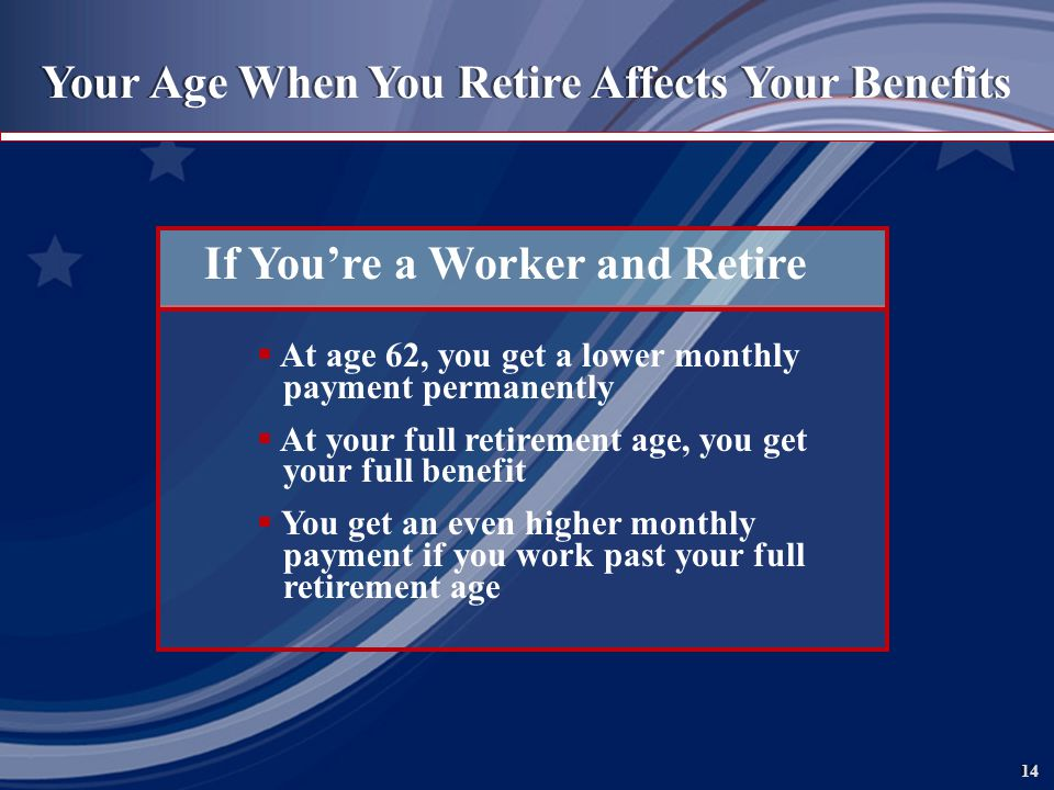 14 Your Age When You Retire Affects Your Benefits If Youre a Worker and Retire At age 62, you get a lower monthly payment permanently At your full retirement age, you get your full benefit You get an even higher monthly payment if you work past your full retirement age