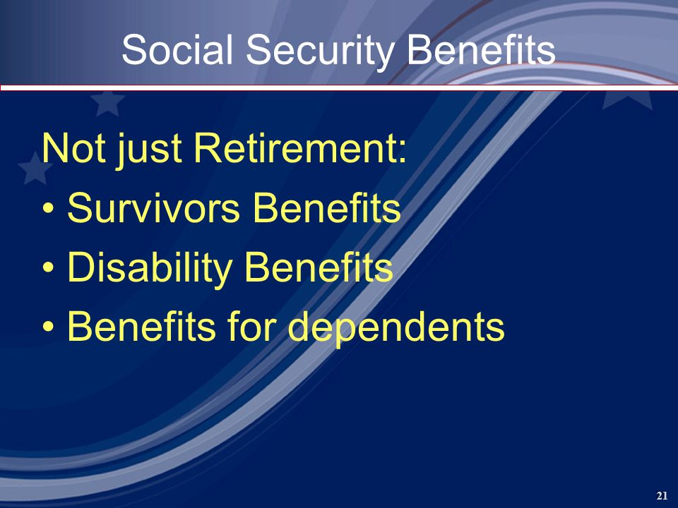 21 Social Security Benefits Not just Retirement: Survivors Benefits Disability Benefits Benefits for dependents