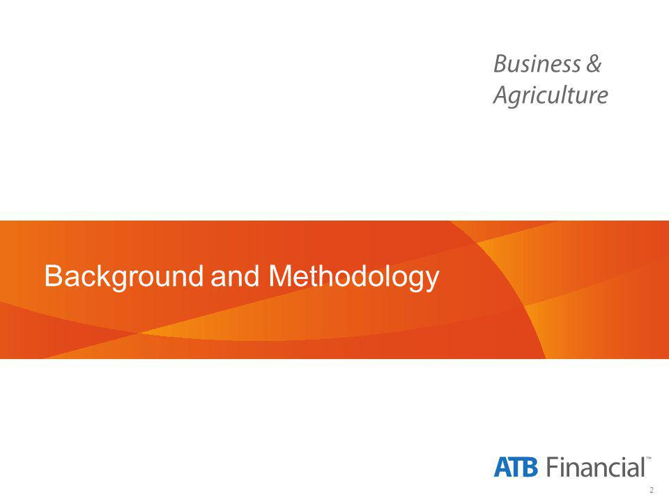 3 Business & Agriculture Background & Objectives Background ATB Financial commissioned NRG Research Group to conduct a survey of 300 randomly selected small- to medium-sized businesses in Alberta each quarter, beginning in Q2- FY2014.