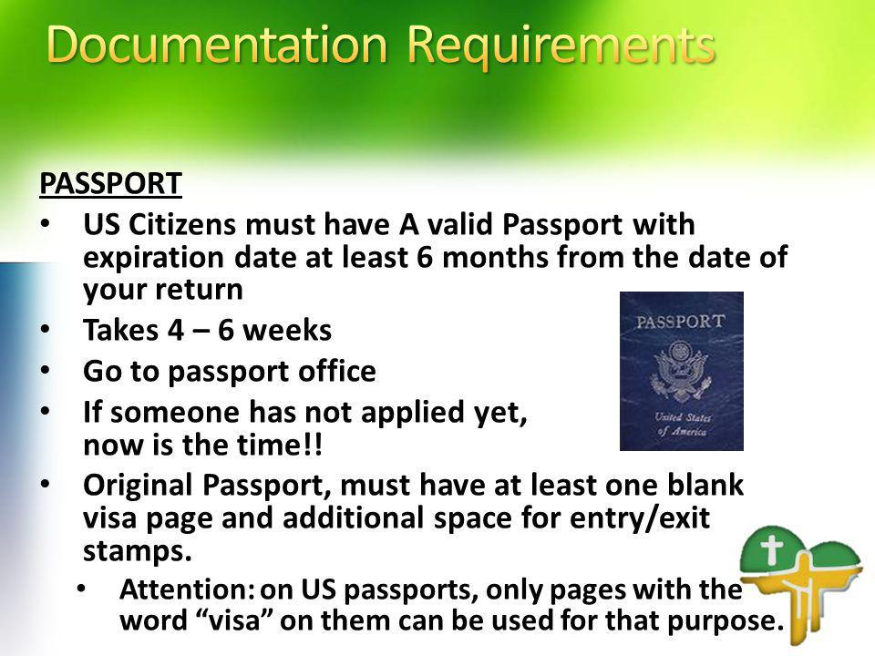 PASSPORT US Citizens must have A valid Passport with expiration date at least 6 months from the date of your return Takes 4 – 6 weeks Go to passport office If someone has not applied yet, now is the time!.