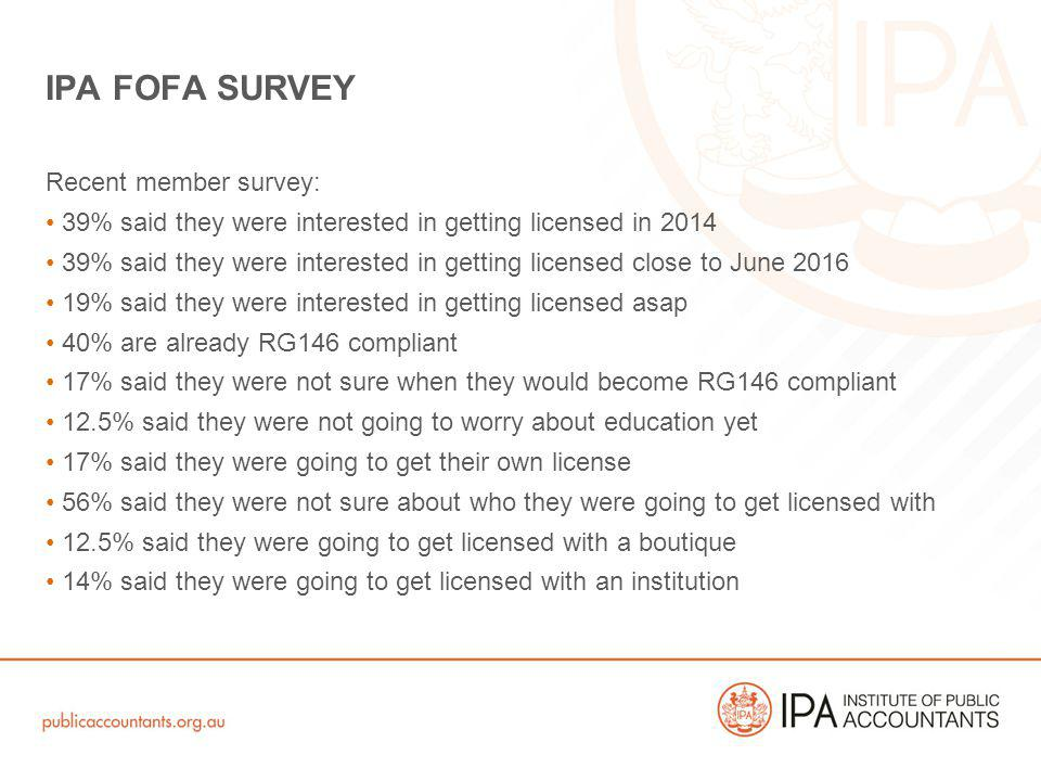 Recent member survey: 39% said they were interested in getting licensed in 2014 39% said they were interested in getting licensed close to June 2016 19% said they were interested in getting licensed asap 40% are already RG146 compliant 17% said they were not sure when they would become RG146 compliant 12.5% said they were not going to worry about education yet 17% said they were going to get their own license 56% said they were not sure about who they were going to get licensed with 12.5% said they were going to get licensed with a boutique 14% said they were going to get licensed with an institution IPA FOFA SURVEY