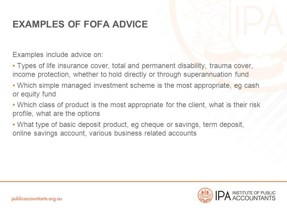 Examples include advice on: Types of life insurance cover, total and permanent disability, trauma cover, income protection, whether to hold directly or through superannuation fund Which simple managed investment scheme is the most appropriate, eg cash or equity fund Which class of product is the most appropriate for the client, what is their risk profile, what are the options What type of basic deposit product, eg cheque or savings, term deposit, online savings account, various business related accounts EXAMPLES OF FOFA ADVICE