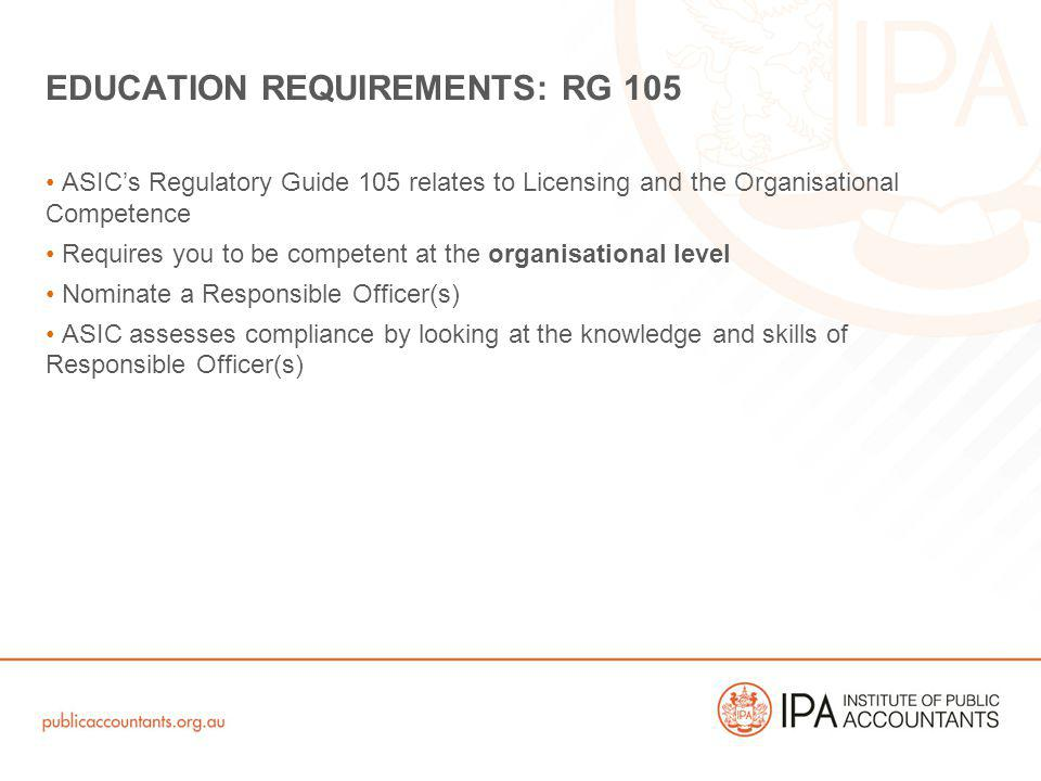 ASICs Regulatory Guide 105 relates to Licensing and the Organisational Competence Requires you to be competent at the organisational level Nominate a