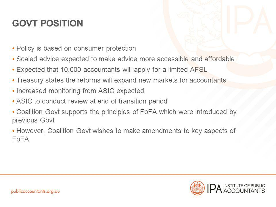 Policy is based on consumer protection Scaled advice expected to make advice more accessible and affordable Expected that 10,000 accountants will apply for a limited AFSL Treasury states the reforms will expand new markets for accountants Increased monitoring from ASIC expected ASIC to conduct review at end of transition period Coalition Govt supports the principles of FoFA which were introduced by previous Govt However, Coalition Govt wishes to make amendments to key aspects of FoFA GOVT POSITION