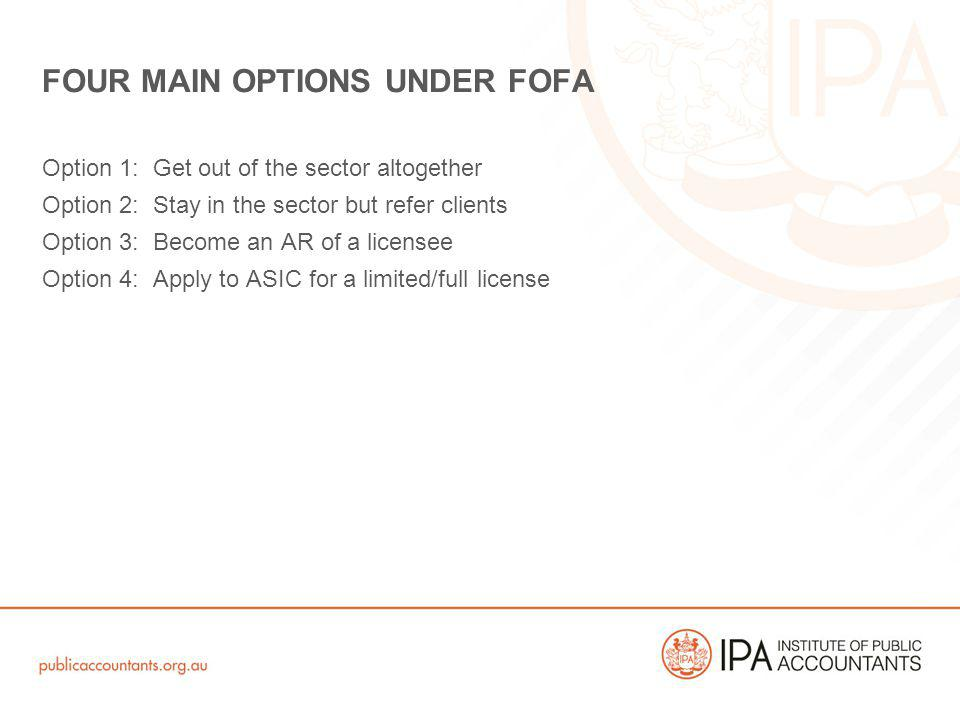 Option 1: Get out of the sector altogether Option 2: Stay in the sector but refer clients Option 3: Become an AR of a licensee Option 4: Apply to ASIC for a limited/full license FOUR MAIN OPTIONS UNDER FOFA
