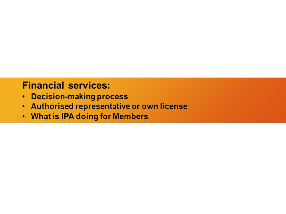 Financial services: Decision-making process Authorised representative or own license What is IPA doing for Members