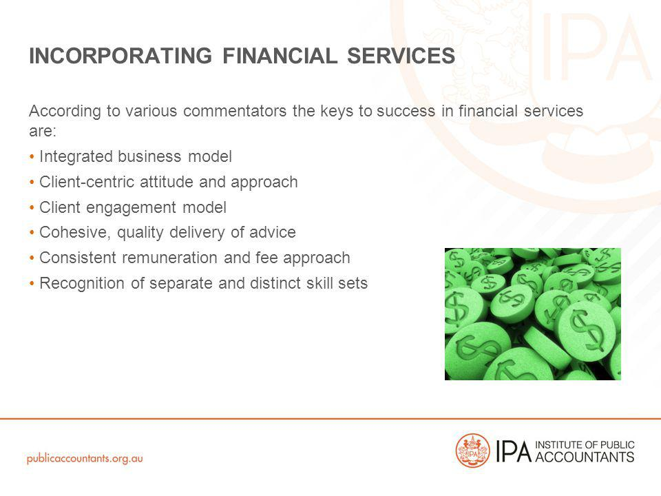 According to various commentators the keys to success in financial services are: Integrated business model Client-centric attitude and approach Client engagement model Cohesive, quality delivery of advice Consistent remuneration and fee approach Recognition of separate and distinct skill sets INCORPORATING FINANCIAL SERVICES