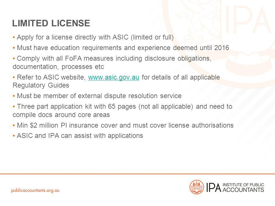 Apply for a license directly with ASIC (limited or full) Must have education requirements and experience deemed until 2016 Comply with all FoFA measures including disclosure obligations, documentation, processes etc Refer to ASIC website, www.asic.gov.au for details of all applicable Regulatory Guideswww.asic.gov.au Must be member of external dispute resolution service Three part application kit with 65 pages (not all applicable) and need to compile docs around core areas Min $2 million PI insurance cover and must cover license authorisations ASIC and IPA can assist with applications LIMITED LICENSE