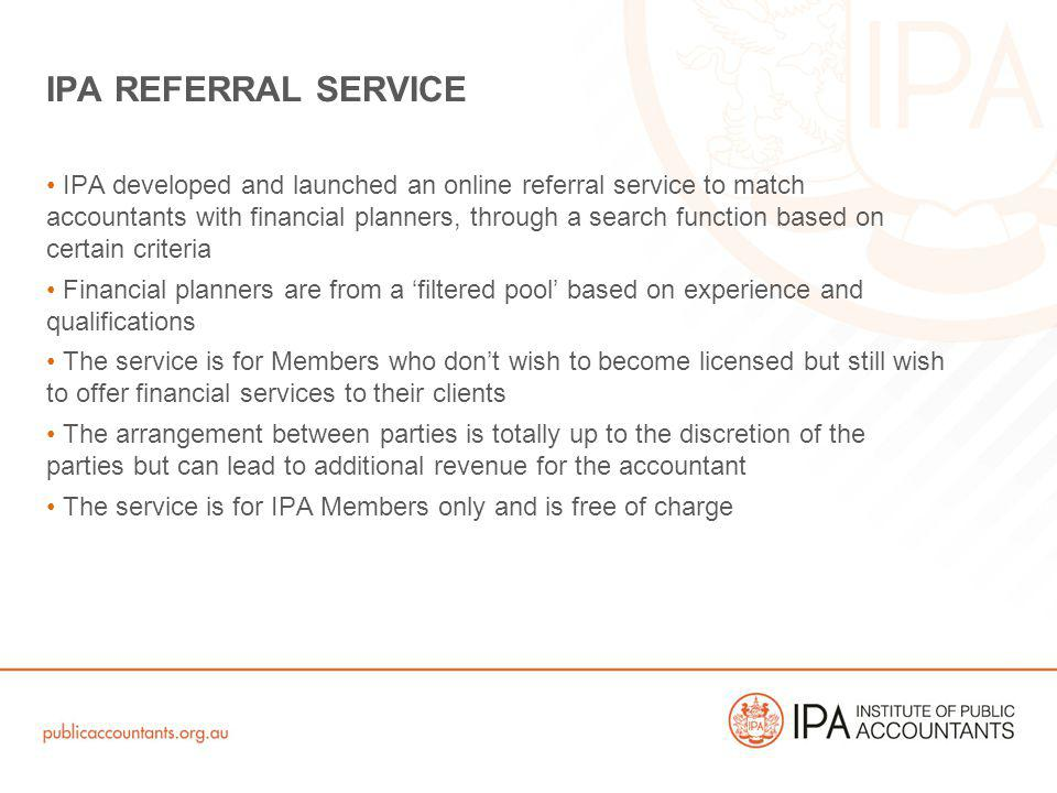 IPA developed and launched an online referral service to match accountants with financial planners, through a search function based on certain criteria Financial planners are from a filtered pool based on experience and qualifications The service is for Members who dont wish to become licensed but still wish to offer financial services to their clients The arrangement between parties is totally up to the discretion of the parties but can lead to additional revenue for the accountant The service is for IPA Members only and is free of charge IPA REFERRAL SERVICE