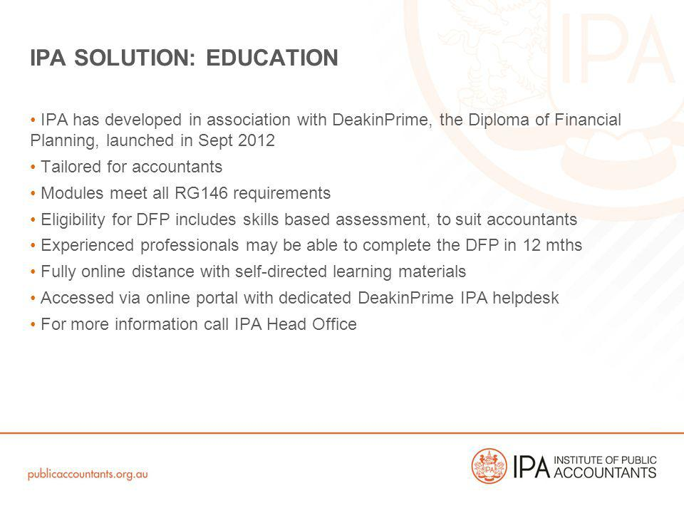 IPA has developed in association with DeakinPrime, the Diploma of Financial Planning, launched in Sept 2012 Tailored for accountants Modules meet all RG146 requirements Eligibility for DFP includes skills based assessment, to suit accountants Experienced professionals may be able to complete the DFP in 12 mths Fully online distance with self-directed learning materials Accessed via online portal with dedicated DeakinPrime IPA helpdesk For more information call IPA Head Office IPA SOLUTION: EDUCATION