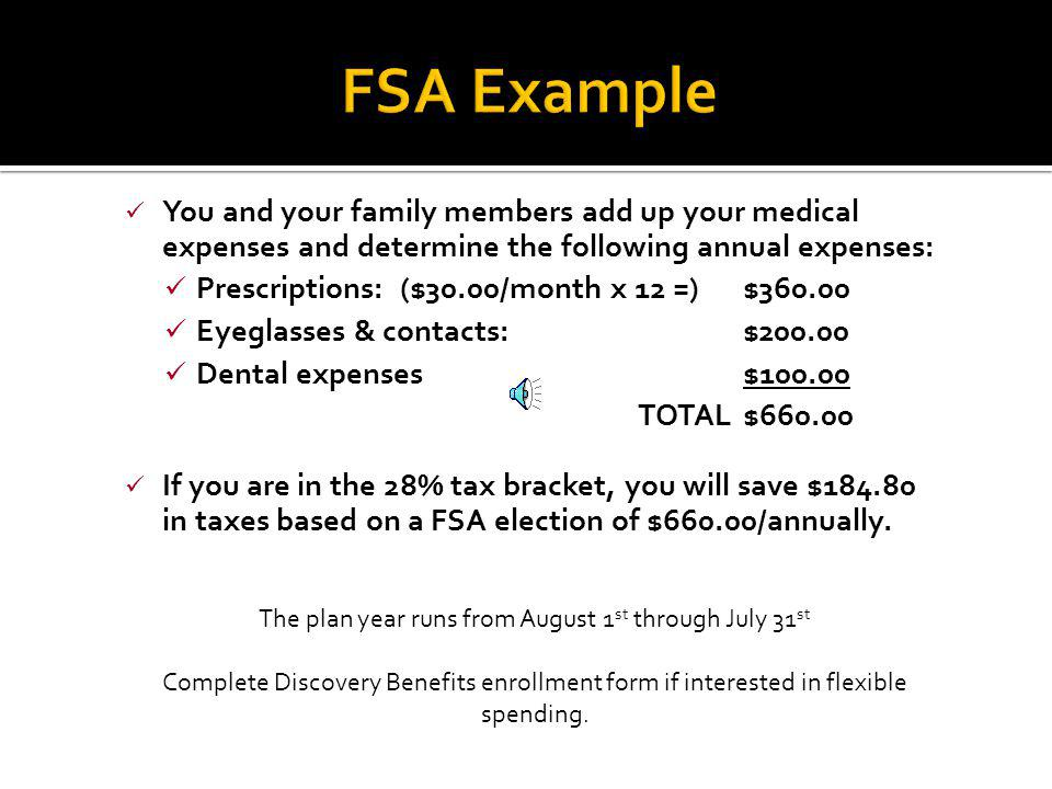 Medical Allows employees to set aside pre-tax dollars for post tax medical expenses Medical, Dental, and Vision expenses not covered by insurance are generally included Funds are available on the first day of the plan year VISA debit card may be used for qualified purchases Annual election may be up to $5000 Use or lose benefit, important to only elect an amount that will be used during the plan year Dependent Care Allows employees to set aside pre-tax dollars for post tax dependent care expenses Childcare and pre-k tuition is includable Funds must be withdrawn from your paycheck prior to receiving reimbursement Annual election may be up to $5000 Use or lose benefit, important to only elect an amount that will be used during the plan year Understanding your Discovery Benefits FSA