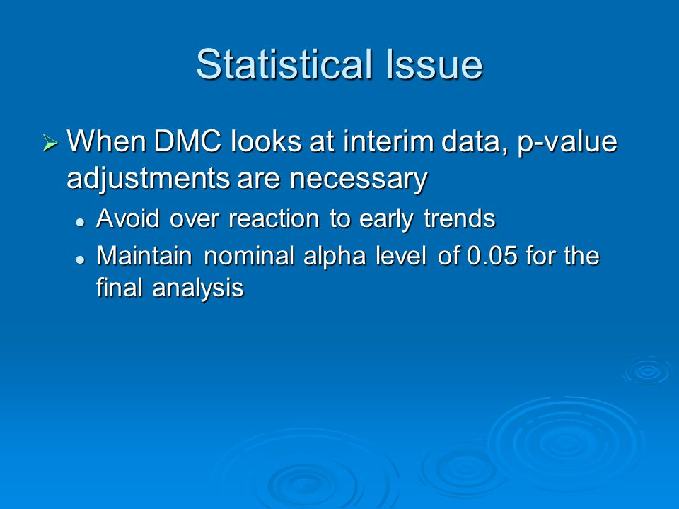 Statistical Issue When DMC looks at interim data, p-value adjustments are necessary When DMC looks at interim data, p-value adjustments are necessary Avoid over reaction to early trends Avoid over reaction to early trends Maintain nominal alpha level of 0.05 for the final analysis Maintain nominal alpha level of 0.05 for the final analysis